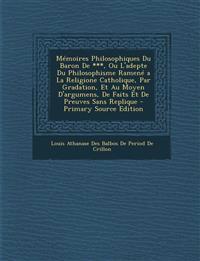 Mémoires Philosophiques Du Baron De ***, Ou L'adepte Du Philosophisme Ramené a La Religione Catholique, Par Gradation, Et Au Moyen D'argumens, De Fait