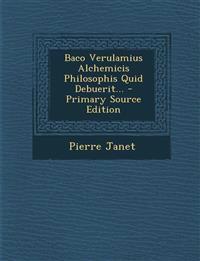 Baco Verulamius Alchemicis Philosophis Quid Debuerit...