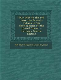 Our Debt to the Red Man; The French-Indians in the Development of the United States - Primary Source Edition