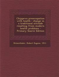 Chippewa Preoccupation with Health: Change in a Traditional Attitude Resulting from Modern Health Problems - Primary Source Edition