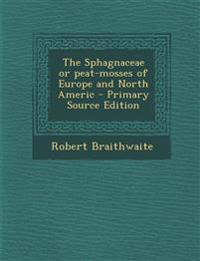 The Sphagnaceae or peat-mosses of Europe and North Americ - Primary Source Edition