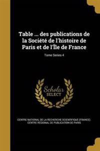 Table ... Des Publications de La Societe de L'Histoire de Paris Et de L'Ile de France; Tome Series 4