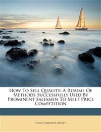 How To Sell Quality: A Resume Of Methods Successfully Used By Prominent Salesmen To Meet Price Competition