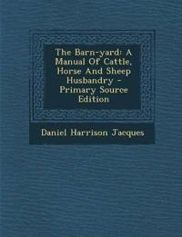 The Barn-Yard: A Manual of Cattle, Horse and Sheep Husbandry - Primary Source Edition
