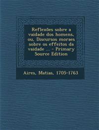 Reflexões sobre a vaidade dos homens, ou, Discursos moraes sobre os effeitos da vaidade ... - Primary Source Edition