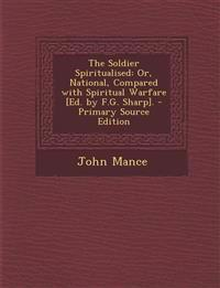 The Soldier Spiritualised: Or, National, Compared with Spiritual Warfare [Ed. by F.G. Sharp]. - Primary Source Edition
