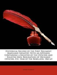 Historical Record of the First Regiment Maryland Infantry: With an Appendix Containing a Register of the Officers and Enlisted Men, Biographies of Dec