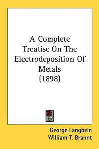 A Complete Treatise On The Electrodeposition Of Metals
