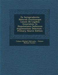 Ex Iurisprudentia Naturali Gentiumque Locum De Legibus Generatim: In Disputationis Sollemnis Argumentum Delectum - Primary Source Edition