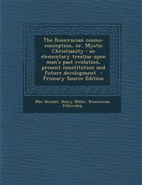 The Rosicrucian cosmo-conception, or, Mystic Christianity : an elementary treatise upon man's past evolution, present constitution and future developm