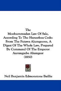 The Moohummudan Law Of Sale, According To The Huneefeea Code: From The Futawa Alumgeeree, A Digest Of The Whole Law, Prepared By Command Of The Empero