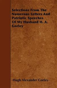Selections From The Numerous Letters And Patriotic Speeches Of My Husband H. A. Gorley