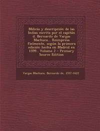 Milicia y Descripcion de Las Indias Escrita Por El Capitan D. Bernardo de Vargas Machuca... Reimpresa Fielmente, Segun La Primera Edicion Hecha En Mad