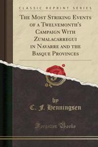 The Most Striking Events of a Twelvemonth's Campaign With Zumalacarregui in Navarre and the Basque Provinces (Classic Reprint)