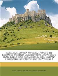 Ksiga pamiatkowa ku uczczeniu 250-tej rocznicy zaloenia Uniwersytetu Lwowskiego przez Króla Jana Kazimierza r. 1661. Wydana przez czlonków Uniwersytet