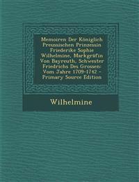 Memoiren Der Königlich Preussischen Prinzessin Friederike Sophie Wilhelmine, Markgräfin Von Bayreuth, Schwester Friedrichs Des Grossen: Vom Jahre 1709