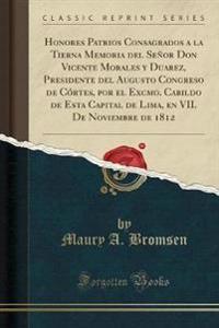 Honores Patrios Consagrados a la Tierna Memoria del Senor Don Vicente Morales y Duarez, Presidente del Augusto Congreso de Cortes, Por El Excmo. Cabildo de Esta Capital de Lima, En VII. de Noviembre de 1812 (Classic Reprint)