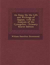 An Essay On the Life and Writings of Oppian, with an Analysis of the Cynegetics - Primary Source Edition