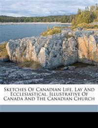 Sketches of Canadian life, lay and ecclesiastical. Illustrative of Canada and the Canadian church
