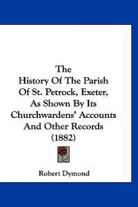 The History of the Parish of St. Petrock, Exeter, As Shown by Its Churchwardens' Accounts and Other Records