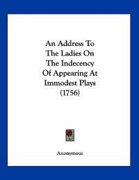 An Address to the Ladies on the Indecency of Appearing at Immodest Plays