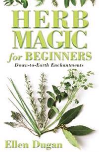 Herb Magic for Beginners: Down-To-Earth Enchantments