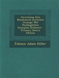 Anweisung Zum Musikalisch-zierlichen Gesange: Mit Hinlänglichen Exempeln Erläutert - Primary Source Edition