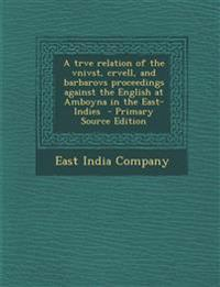A trve relation of the vnivst, crvell, and barbarovs proceedings against the English at Amboyna in the East-Indies