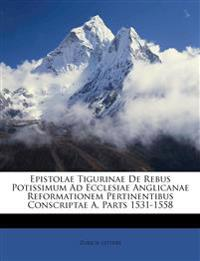 Epistolae Tigurinae De Rebus Potissimum Ad Ecclesiae Anglicanae Reformationem Pertinentibus Conscriptae A, Parts 1531-1558