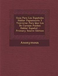 Guia Para Los Españoles Hablar Papiamento Y Viceversa: Para Que Los De Curazao Puedan Hablar Español