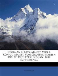 Copia an I. Kays. Majest. Von I. Konigl. Majest. Von Grossbrittanien DD. 27. Dec. 1743 Und Jan. 1744 Schreibens...