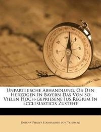 Unparteiische Abhandlung, Ob Den Herzogen In Bayern Das Von So Vielen Hoch-gepriesene Ius Regium In Ecclesiasticis Zustehe