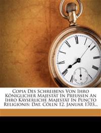 Copia Des Schreibens Von Ihro Königlicher Majestät In Preussen An Ihro Käyserliche Majestät In Puncto Religionis: Dat. Cölln 12. Januar 1703...