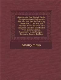 Geschichte Des Konigl. Sachs. Konigs-Husaren-Regiments No. 18: Von Der Errichtung Desselben, 1754, Bis Zur Neuzeit. Nach Alteren Und Neueren Quellen B