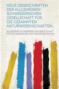 Neue Denkschriften Der Allgemeinen Schweizerischen Gesellschaft Fur Die Gesammten Naturwissenschaften...
