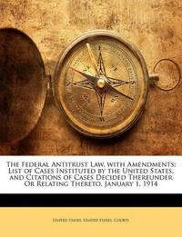 The Federal Antitrust Law, with Amendments: List of Cases Instituted by the United States, and Citations of Cases Decided Thereunder Or Relating There