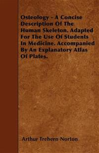 Osteology - A Concise Description Of The Human Skeleton. Adapted For The Use Of Students In Medicine. Accompanied By An Explanatory Atlas Of Plates.