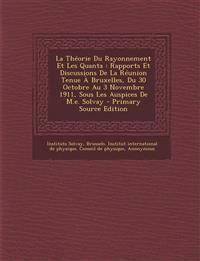 La  Theorie Du Rayonnement Et Les Quanta: Rapports Et Discussions de La Reunion Tenue a Bruxelles, Du 30 Octobre Au 3 Novembre 1911, Sous Les Auspices
