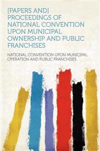[Papers And] Proceedings of National Convention Upon Municipal Ownership and Public Franchises
