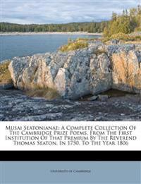Musai Seatonianae: A Complete Collection Of The Cambridge Prize Poems, From The First Institution Of That Premium By The Reverend Thomas Seaton, In 17