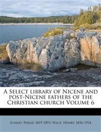 A Select library of Nicene and post-Nicene fathers of the Christian church Volume 6