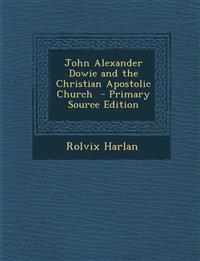 John Alexander Dowie and the Christian Apostolic Church  - Primary Source Edition