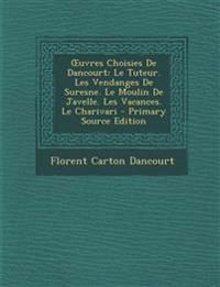 Œuvres Choisies De Dancourt: Le Tuteur. Les Vendanges De Suresne. Le Moulin De Javelle. Les Vacances. Le Charivari