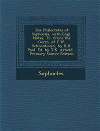 The Philoctetes of Sophocles, with Engl. Notes, Tr. from the Germ. of F.W. Schneidewin, by R.B. Paul. Ed. by T.K. Arnold - Primary Source Edition