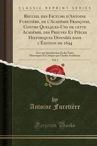 Recueil Des Factums D'Antoine Furetiere, de L'Academie Francoise, Contre Quelques-Uns de Cette Academie, Des Preuves Et Pieces Historiques Donnees Dans L'Edition de 1694, Vol. 2