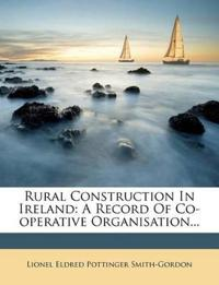Rural Construction In Ireland: A Record Of Co-operative Organisation...