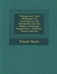 Weltgericht Und Weltende: Im Anschluss an Die Scholastik Und Die Neuere Theologie Dargestellt - Primary Source Edition