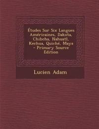 Études Sur Six Langues Américaines, Dakota, Chibcha, Nahuatl, Kechua, Quiché, Maya - Primary Source Edition