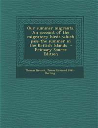 Our Summer Migrants. an Account of the Migratory Birds Which Pass the Summer in the British Islands