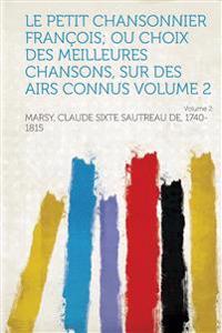Le Petit Chansonnier Francois; Ou Choix Des Meilleures Chansons, Sur Des Airs Connus Volume 2